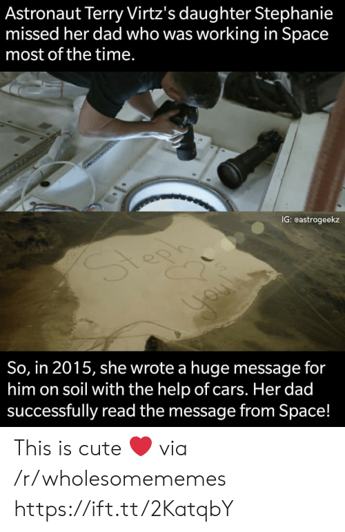 stephanie: Astronaut Terry Virtz's daughter Stephanie  missed her dad who was working in Space  most of the time.  IG: eastrogeekz  So, in 2015, she wrote a huge message for  him on soil with the help of cars. Her dad  successfully read the message from Space! This is cute ❤️ via /r/wholesomememes https://ift.tt/2KatqbY