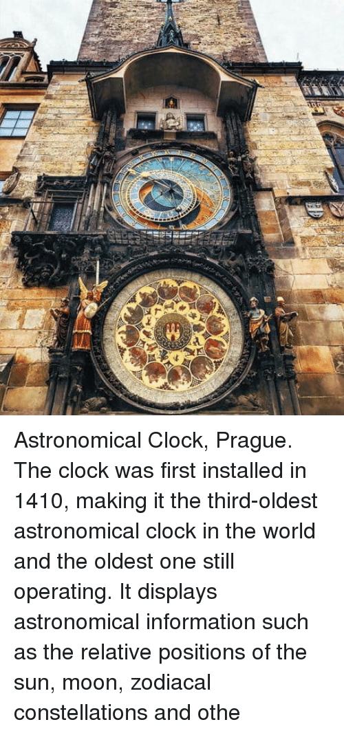 Clock, Information, and Moon: Astronomical Clock, Prague. The clock was first installed in 1410, making it the third-oldest astronomical clock in the world and the oldest one still operating. It displays astronomical information such as the relative positions of the sun, moon, zodiacal constellations and othe