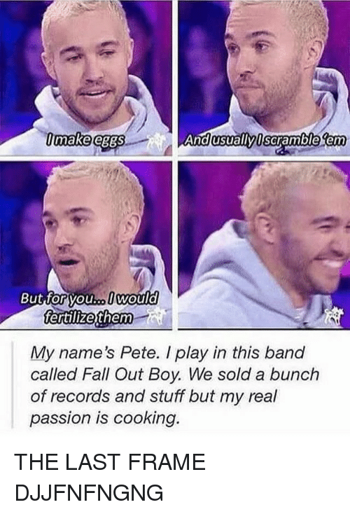 Peted: asuallyl  sem  makeleggs  scramble em  But forvou..lwould  youl.. would  fertillizefthem  My name's Pete. I play in this band  called Fall Out Boy. We sold a bunch  of records and stuff but my real  passion is cooking. THE LAST FRAME DJJFNFNGNG
