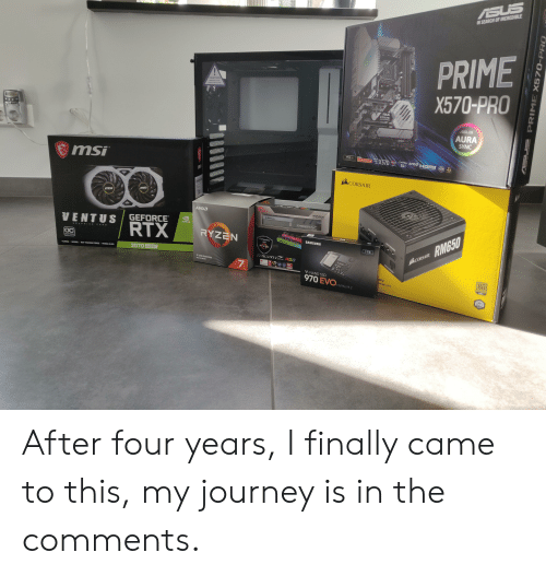 Journey, Nvidia, and Samsung: ASUS  IN SEARCH OF INCREDIBLE  PRIME  X570-PRO  CAUTION  X-X  TEMPERED GLASS  NANDLE WITH CARE  PRIME  XS70-PRO  ASUS  AURA  SYNC  AC  FYZEN nVIDIA AMD  AMD  SOKET  AM4  X570 SLI  AMD SO  I  PO  NDDE 4.0  AP  msi  MST  CORSAIR  msi  msi  DDR4  AMDA  G.SKILL  TRIDENTZ  GEFORCE  NVIDIA  VENTUS  RTX  RYZEN  RMG50  SAMSUNG  Compatible  with  G SKILL  RAPHICS CARD  1TB  RYZEN  OC  CORSAIR  EDITION  VENT TYEET  TRIDENTZ RGB  2070 Super  TURING GOORSRAY TRACING CORES/NVIDIA L5S  3 GEN PROCESSOR  BC  7  PCIAD READ  80  V-NAND SSD  ply  970 EVO  PLUS  rmances  GOLD  NVMe M.2  RAIR  BUARAN  10  EARS  PRIME X570-PRO  EARCH OF NCREDIBLE After four years, I finally came to this, my journey is in the comments.