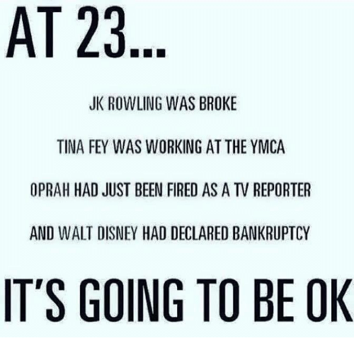 Its Going To Be Ok: AT 23  JK ROWLING WAS BROKE  TINA FEY WAS WORKING AT THE YMCA  OPRAH HAD JUST BEEN FIRED AS A TV REPORTER  AND WALT DISNEY HAD DECLARED BANKRUPTCY  IT'S GOING TO BE OK