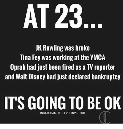 Its Going To Be Ok: AT 23  JK Rowling was broke  Tina Fey was working at the YMCA  Oprah had just been fired as a TV reporter  and Walt Disney had just declared bankruptcy  ITS GOING TO BE OK  INSTAGRAM: @CLEVERINVESTOR