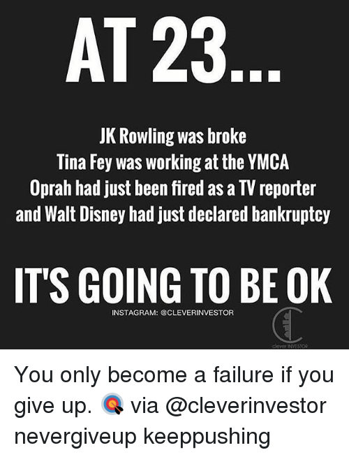 Its Going To Be Ok: AT 23  JK Rowling was broke  Tina Fey was working at the YMCA  Oprah had just been fired as a TV reporter  and Walt Disney had just declared bankruptcy  IT'S GOING TO BE OK  INSTAGRAM: @CLEVERINVESTOR You only become a failure if you give up. 🎯 via @cleverinvestor nevergiveup keeppushing