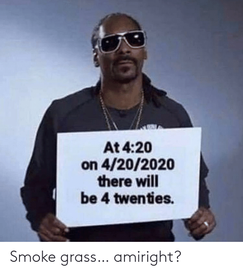 4 20: At 4:20  on 4/20/2020  there will  be 4 twenties. Smoke grass… amiright?