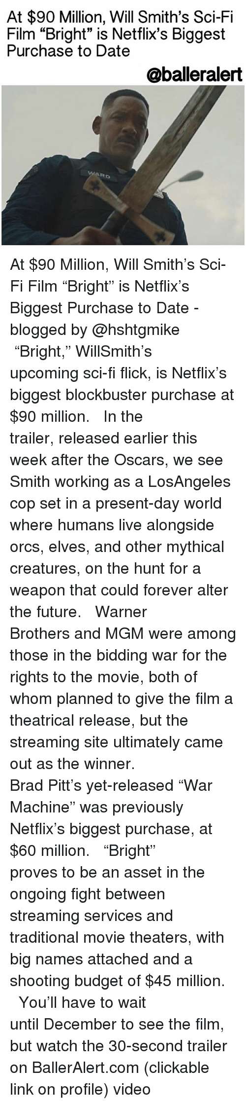 """Brad Pitt: At $90 Million, Will Smith's Sci-Fi  Film """"Bright"""" is Netflix's Biggest  Purchase to Date  @balleralert  Rb At $90 Million, Will Smith's Sci-Fi Film """"Bright"""" is Netflix's Biggest Purchase to Date -blogged by @hshtgmike ⠀⠀⠀⠀⠀⠀⠀⠀⠀ ⠀⠀⠀⠀⠀⠀⠀⠀⠀ """"Bright,"""" WillSmith's upcoming sci-fi flick, is Netflix's biggest blockbuster purchase at $90 million. ⠀⠀⠀⠀⠀⠀⠀⠀⠀ ⠀⠀⠀⠀⠀⠀⠀⠀⠀ In the trailer, released earlier this week after the Oscars, we see Smith working as a LosAngeles cop set in a present-day world where humans live alongside orcs, elves, and other mythical creatures, on the hunt for a weapon that could forever alter the future. ⠀⠀⠀⠀⠀⠀⠀⠀⠀ ⠀⠀⠀⠀⠀⠀⠀⠀⠀ Warner Brothers and MGM were among those in the bidding war for the rights to the movie, both of whom planned to give the film a theatrical release, but the streaming site ultimately came out as the winner. ⠀⠀⠀⠀⠀⠀⠀⠀⠀ ⠀⠀⠀⠀⠀⠀⠀⠀⠀ Brad Pitt's yet-released """"War Machine"""" was previously Netflix's biggest purchase, at $60 million. ⠀⠀⠀⠀⠀⠀⠀⠀⠀ ⠀⠀⠀⠀⠀⠀⠀⠀⠀ """"Bright"""" proves to be an asset in the ongoing fight between streaming services and traditional movie theaters, with big names attached and a shooting budget of $45 million. ⠀⠀⠀⠀⠀⠀⠀⠀⠀ ⠀⠀⠀⠀⠀⠀⠀⠀⠀ You'll have to wait until December to see the film, but watch the 30-second trailer on BallerAlert.com (clickable link on profile) video"""