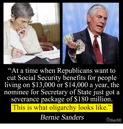 "Bernie Sanders, Memes, and Bernie Sander: ""At a time when Republicans want to  cut Social Security benefits for people  living on $13,000 or $14,000 a year, the  nominee for Secretary of State just got a  severance package of $180 million  This is what oligarchy looks like.""  Bernie Sanders  TUther98"