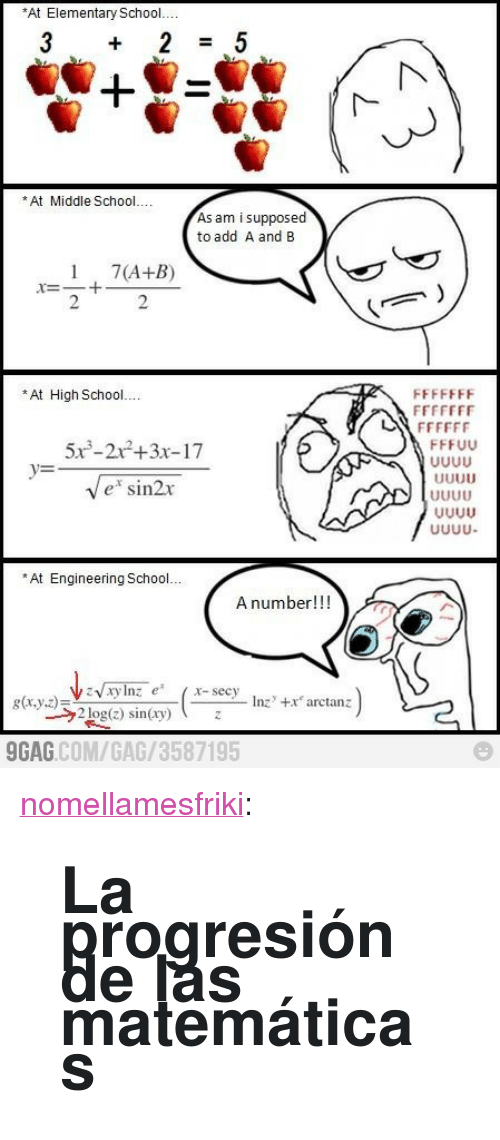 """Matematicas: At Elementary School  *At Middle School..  As am i supposed  to add A and B  17(A+B)  2  2  *At High School...  5x3-22+3x-17  e sin2r  At Engineering School..  A number!!!  g(x,y,z)ミ  GAG.COM/GAG/3587195 <p><a class=""""tumblr_blog"""" href=""""http://nomellamesfriki.com/post/20057903455/la-progresion-de-las-matematicas"""">nomellamesfriki</a>:</p> <blockquote> <h1>La progresión de las matemáticas</h1> </blockquote>"""