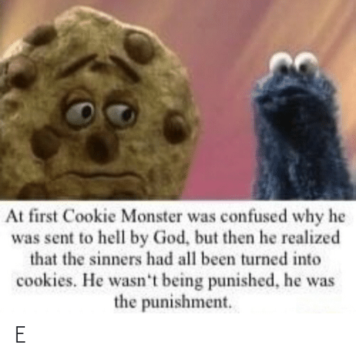 confused: At first Cookie Monster was confused why he  was sent to hell by God, but then he realized  that the sinners had all been turned into  cookies. He wasn't being punished, he was  the punishment. E