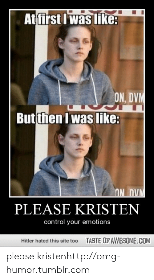 dvm: At first I was like:  ON, DVM  But then I was like:  ON DVM  PLEASE KRISTEN  control your emotions  TASTE OFAWESOME.COM  Hitler hated this site too please kristenhttp://omg-humor.tumblr.com