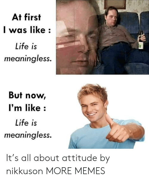 Attitude: At first  was like  Life is  meaningless.  But now  I'm like  Life is  meaningless. It's all about attitude by nikkuson MORE MEMES