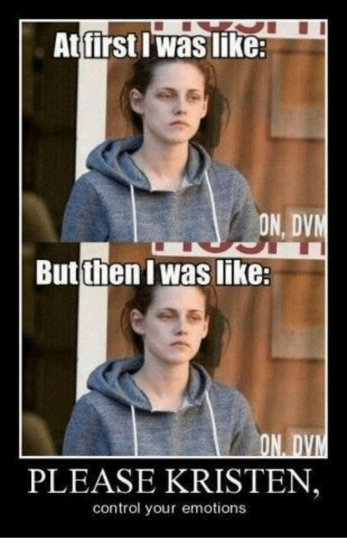 dvm: At first Waslike:  ON, DVM  But then I Waslike:  ON D  PLEASE KRISTEN  control your emotions