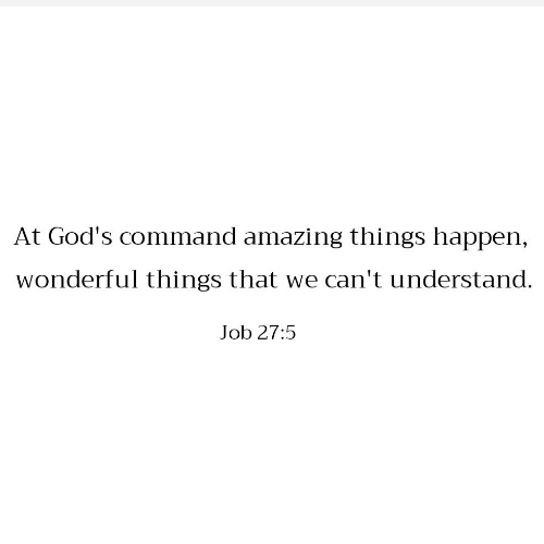 We Cant: At God's command amazing things happen,  wonderful things that we can't understand.  Job 27:5