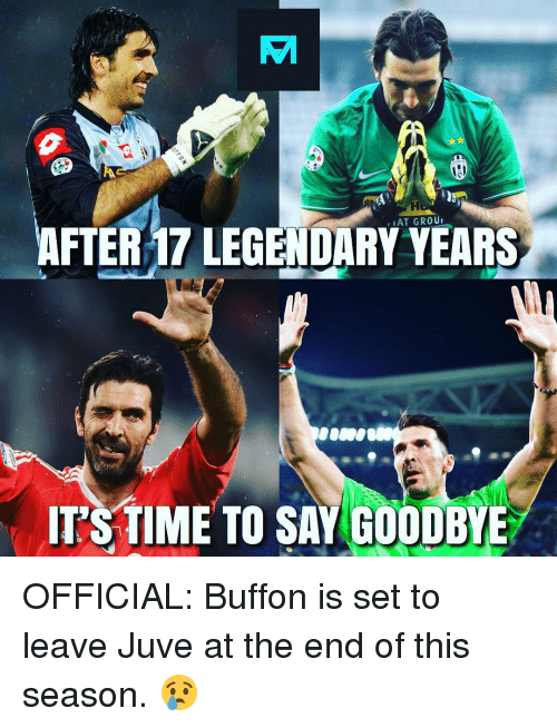 buffon: ,AT GROU  AFTER 17 LEGENDARY YEARS  ITSTIME TO SAY GOODBYE OFFICIAL: Buffon is set to leave Juve at the end of this season. 😢