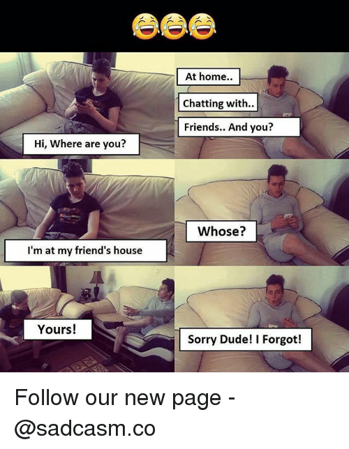 Dude, Friends, and Memes: At home..  Chatting with..  Friends.. And you?  Hi, Where are you?  Whose?  I'm at my friend's house  Yours!  Sorry Dude! I Forgot! Follow our new page - @sadcasm.co