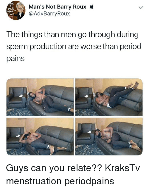 Memes, Period, and 🤖: at  if I  put it  to you...?  s not  Man's Not Barry Roux i  @AdvBarryRoux  The things than men go through during  sperm production are worse than period  pains Guys can you relate?? KraksTv menstruation periodpains