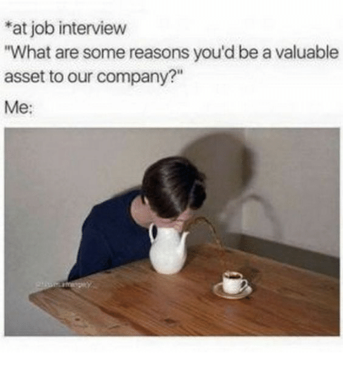 """asset: at job interview  """"What are some reasons you'd be a valuable  asset to our company?""""  Me:"""