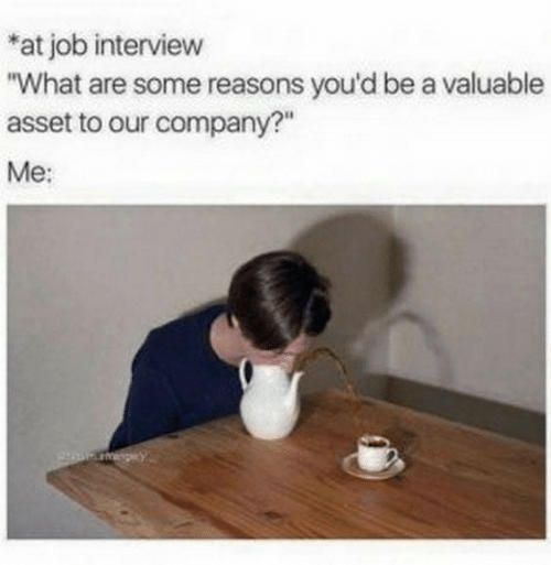 """Job interview: *at job interview  """"What are some reasons you'd be a valuable  asset to our company?""""  Me:"""