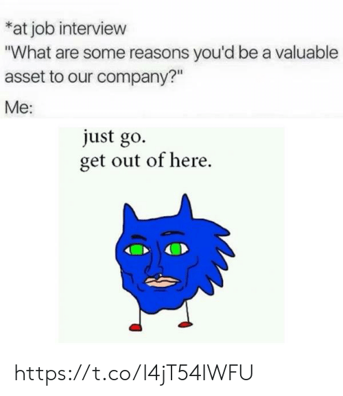 """Job interview: at job interview  """"What are some reasons you'd be a valuable  asset to our company?""""  Me:  just go.  get out of here https://t.co/l4jT54IWFU"""