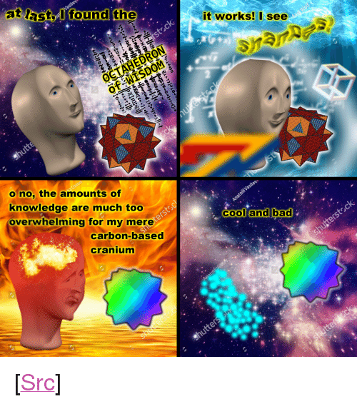 """cranium: at lactlfound the  it works!I see  o no, the amounts of  knowledge are much too  overwhelming for my mere  cool and bad  cooland bad  carbon-based  cranium <p>[<a href=""""https://www.reddit.com/r/surrealmemes/comments/7lpvka/wisdom/"""">Src</a>]</p>"""