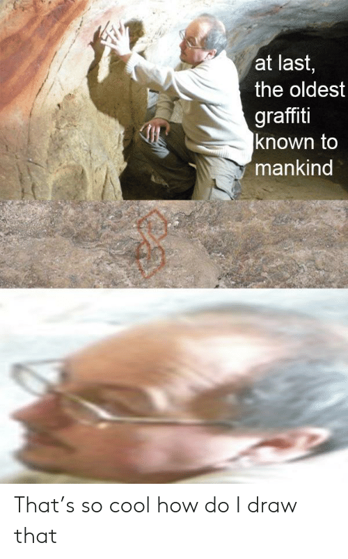 The Oldest: at last,  the oldest  graffiti  known to  mankind That's so cool how do I draw that