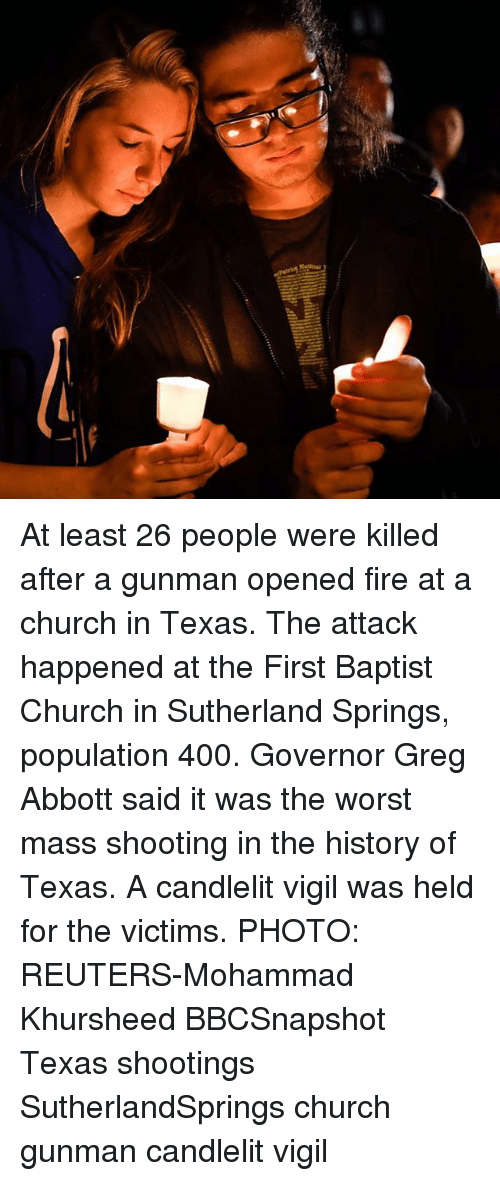 greg abbott: At least 26 people were killed after a gunman opened fire at a church in Texas. The attack happened at the First Baptist Church in Sutherland Springs, population 400. Governor Greg Abbott said it was the worst mass shooting in the history of Texas. A candlelit vigil was held for the victims. PHOTO: REUTERS-Mohammad Khursheed BBCSnapshot Texas shootings SutherlandSprings church gunman candlelit vigil