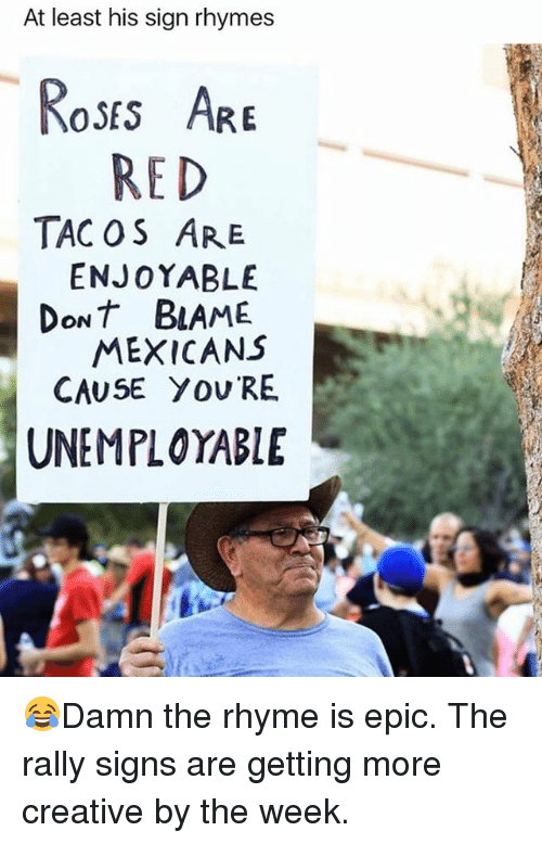 rhyming: At least his sign rhymes  oss AR  RED  TAC OS ARE  ENJOYABLE  DoNT BLAME  MEXICANS  CAUSE YOU RE  UNEMPLOYABLE 😂Damn the rhyme is epic. The rally signs are getting more creative by the week.