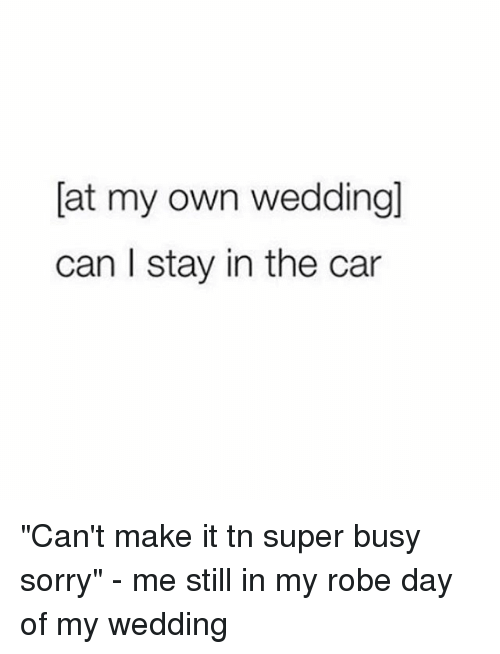 """Sorry, Girl Memes, and Wedding: [at my own weddling]  can I stay in the car """"Can't make it tn super busy sorry"""" - me still in my robe day of my wedding"""