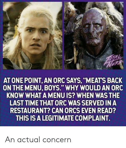 "meats: AT ONE POINT, AN ORC SAYS, ""MEATS BACK  ON THE MENU, BOYS."" WHY WOULD AN ORC  KNOW WHAT A MENU IS? WHEN WAS THE  LAST TIME THAT ORC WAS SERVED IN A  RESTAURANT? CAN ORCS EVEN READ?  THIS IS A LEGITIMATE COMPLAINT. An actual concern"
