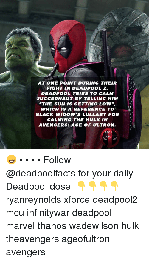 """marvel thanos: AT ONE POINT DURING THEIR  FIGHT IN DEADPOOL 2,  DEADPOOL TRIES TO CALM  JUGGERNAUT BY TELLING HIM  """"THE SUN IS GETTING LOW,  WHICH IS A REFERENCE TO  BLACK WIDOW'S LULLABY FOR  CALMING THE HULK IN  AVENGERS: AGE OF ULTRON.  DEADPOOL  FACTS 😄 • • • • Follow @deadpoolfacts for your daily Deadpool dose. 👇👇👇👇 ryanreynolds xforce deadpool2 mcu infinitywar deadpool marvel thanos wadewilson hulk theavengers ageofultron avengers"""