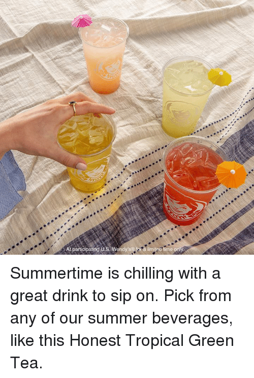 Dank, Summer, and Limited: At paricipating o.s. Wendy  limited time Summertime is chilling with a great drink to sip on. Pick from any of our summer beverages, like this Honest Tropical Green Tea.