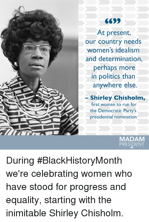 determinant: At present,  our country needs  women's idealism  and determination,  perhaps more  in politics than  anywhere else  Shirley Chisholm,  first woman to run for  the Democratic Party's  presidential nomination  MADAM  PRESIDENT During #BlackHistoryMonth we're celebrating women who have stood for progress and equality, starting with the inimitable Shirley Chisholm.