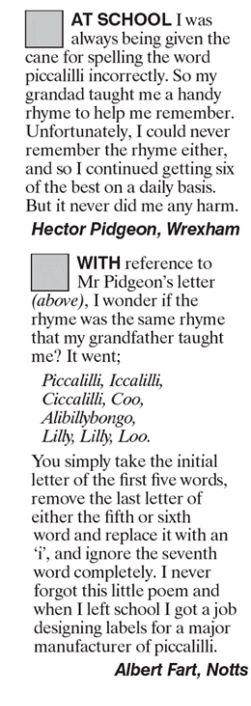 notts: AT SCHOOL was  always being given the  cane for spelling the word  piccalilli incorrectly. So my  grandad taught me a handy  rhyme to help me remember.  Unfortunately, I could never  remember the rhyme either,  and so Icontinued getting six  of the best on a daily basis.  But it never did me any harm.  Hector Pidgeon, Wrexham  WITH reference to  Mr Pidgeon's letter  (above), I wonder if the  rhyme was the same rhyme  that my grandfather taught  me? It went  Piccalilli, Iccalilli,  Ciccalilli, Coo,  Alibillybongo,  Lilly, Lilly Loo  You simply take the initial  letter of the first five words.  remove the last letter of  either the fifth or sixth  word and replace it with an  'i', and ignore the seventh  word completely. I never  forgot this little poem and  when I left school I got a job  designing labels for a major  manufacturer of piccalilli.  Albert Fart, Notts