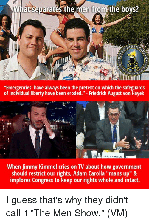 "Jimmy Kimmel: at separates'the men from the bovs?  LIBERT  z.  di  ""Emergencies' have always been the pretext on which the safeguards  of individual liberty have been eroded."" - Friedrich August von Hayek  1-1  MR. CAROLLA  When Jimmy Kimmel cries on TV about how government  should restrict our rights, Adam Carolla ""mans up"" &  implores Congress to keep our rights whole and intact. I guess that's why they didn't call it ""The Men Show.""  (VM)"