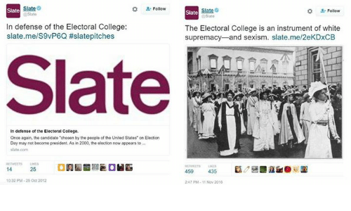 """College, Memes, and Presidents: at  Slate  In defense of the Electoral College:  slate.me/S9vP6Q #slatepitches  In defense of the Electoral College.  Once again, the candidate """"chosen by the people of the United Statos"""" on Election  Day may not become president. As in 2000, the election now appears to  slate.com  10:32 PM-25 Oct 2012  Slate  Follow  Slate  The Electoral College is an instrument of white  supremacy and sexism. slate.me/2eKDxCB  459 435  247 PM-1t Nov 2010"""