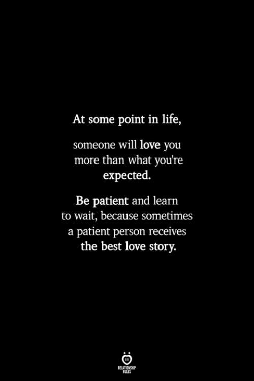 Life, Love, and Best: At some point in life,  someone will love you  more than what you're  expected.  Be patient and learn  to wait, because SOmetimes  a patient person receives  the best love story.  RELATIONSHP  LES