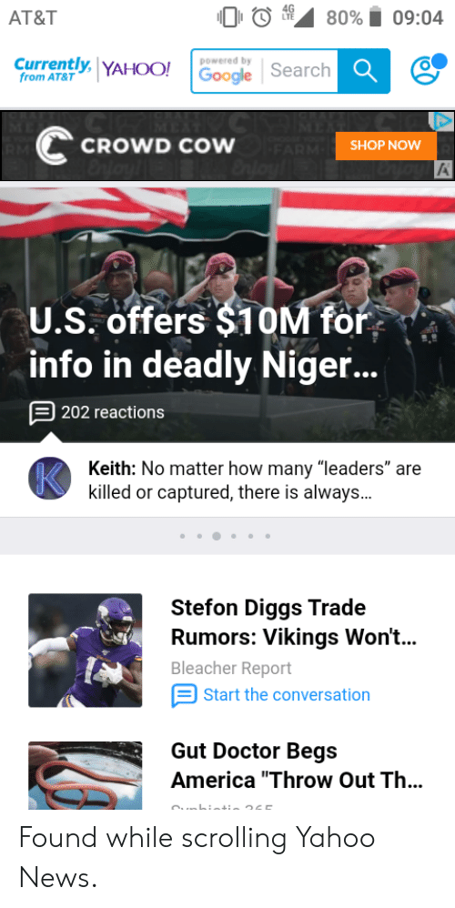 """Stefon: AT&T  09:04  80%  LTE  Currently, YAHOO! Google Search  powered by  from AT&T  CROWD COW ARMSHOP NOW  Enjoy  RM  U.S. offers $10M for  info in deadly Nige...  202 reactions  Keith: No matter how many """"leaders"""" are  killed or captured, there is always..  Stefon Diggs Trade  Rumors: Vikings Won't...  Bleacher Report  Start the conversation  Gut Doctor Begs  America """"Throw Out Th... Found while scrolling Yahoo News."""