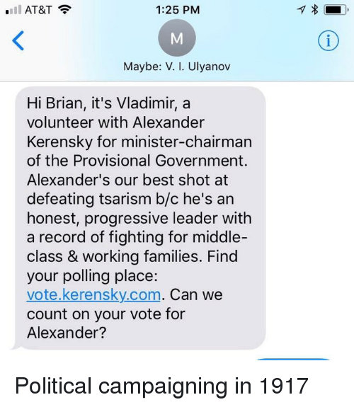 Progressive, At&t, and Best: AT&T  1:25 PM  Maybe: V. I. Ulyanov  Hi Brian, it's Vladimir, a  volunteer with Alexander  Kerensky for minister-chairman  of the Provisional Government.  Alexander's our best shot at  defeating tsarism b/c he's arn  honest, progressive leader with  a record of fighting for middle-  class & working families. Find  your polling place:  vote.kerensky.com. Can we  count on your vote for  Alexander?
