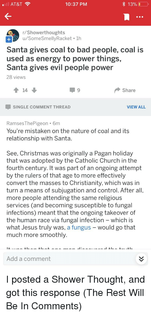 Bad, Christmas, and Church: AT&T  10:37 PM  r/Showerthoughts  u/SomeSmellyRacket  Santa gives coal to bad people, coal is  used as energy to power things,  Santa gives evil people power  28 views  Share  -SINGLE COMMENT THREAD  VIEW ALL  RamsesThePigeon 6m  You're mistaken on the nature of coal and its  relationship with Santa  See, Christmas was originally a Pagan holiday  that was adopted by the Catholic Church in the  fourth century. It was part of an ongoing attempt  by the rulers of that age to more effectively  convert the masses to Christianity, which was in  turn a means of subjugation and control. After all  more people attending the same religious  services (and becoming susceptible to fungal  infections) meant that the ongoing takeover of  the human race via fungal infection - which is  what Jesus truly was, a fungus- would go that  much more smoothly.  Add a comment