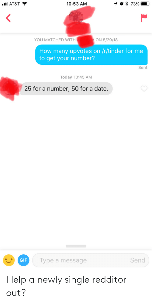 Newly Single: AT&T  10:53 AM  YOU MATCHED WITH  ON 5/29/18  How many upvotes on /r/tinder for me  to get your number?  Sent  Today 10:45 AM  25 for a number, 50 for a date.  GIF  Type a message  Send Help a newly single redditor out?