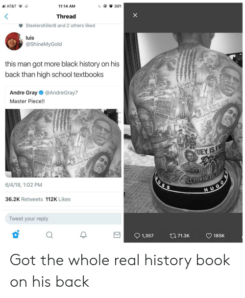 School, At&t, and Black: AT&T  11:14 AM  Thread  SteelersKillerB and 2 others liked  luis  @ShineMyGold  this man got more black history on his  back than high school textbooks  1968  Andre Gray @AndreGray7  Master Piece!!  968  OCKED OU  BLACK  6/4/18, 1:02 PM  H U G  36.2K Retweets 112K Likes  Tweet your reply  91,357 tl 71.3K CD 185K Got the whole real history book on his back