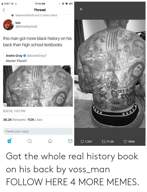 Dank, Memes, and School: AT&T  11:14 AM  Thread  SteelersKillerB and 2 others liked  luis  @ShineMyGold  this man got more black history on his  back than high school textbooks  1968  Andre Gray @AndreGray7  Master Piece!!  968  OCKED OU  BLACK  6/4/18, 1:02 PM  H U G  36.2K Retweets 112K Likes  Tweet your reply  91,357 tl 71.3K CD 185K Got the whole real history book on his back by voss_man FOLLOW HERE 4 MORE MEMES.