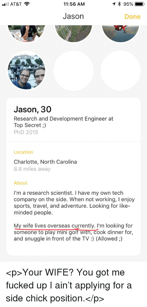Side Chick, Sports, and At&t: AT&T ?  11:56 AM  * 95%-  Jason  Done  ie  Jason, 30  Research and Development Engineer at  Top Secret;)  PhD 2015  Location  Charlotte, North Carolina  8.8 miles away  About  I'm a research scientist. I have my own tech  company on the side. When not working, I enjoy  sports, travel, and adventure. Looking for like  minded people.  My wife lives overseas currently. I'm looking for  someone to play mini golf with, cook dinner for,  and snuggle in front of the TV:) (Allowed ;) <p>Your WIFE? You got me fucked up I ain't applying for a side chick position.</p>