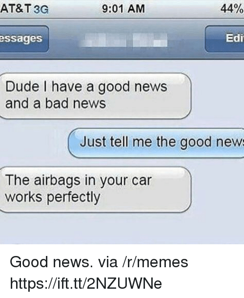 Bad, Dude, and Memes: AT&T 3G  9:01 AM  44%  ssages  Edi  Dude I have a good news  and a bad news  Just tell me the good new  The airbags in your car  works perfectly Good news. via /r/memes https://ift.tt/2NZUWNe