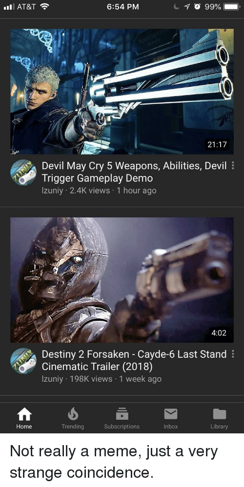 Devil Trigger: AT&T  6:54 PM  21:17  Devil May Cry 5 Weapons, Abilities, Devil  Trigger Gameplay Demo  lzuniy 2.4K views 1 hour ago  4:02  Destiny 2 Forsaken - Cayde-6 Last Stand  Cinematic Trailer (2018)  lzuniy 198K views 1 week ago  Trending  Subscriptions  Inbox  Library  Home