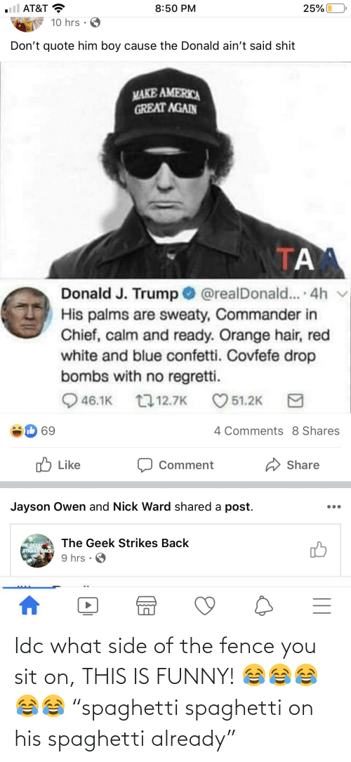 """make america great again: AT&T  8:50 PM  25%  10 hrs  Don't quote him boy cause the Donald ain't said shit  MAKE AMERICA  GREAT AGAIN  Donald J. Trump O  His palms are sweaty, Commander in  Chief, calm and ready. Orange hair, red  white and blue confetti. Covfefe drop  bombs with no regretti.  @realDonald.. 4h  46.1K 17 12.7K  51.2K  8 Shares  IL 69  4 Comments  ל Like  A Share  Comment  Jayson Owen and Nick Ward shared a post.  The Geek Strikes Back  THE GEEK  STRIKES BACK  9 hrs · O  