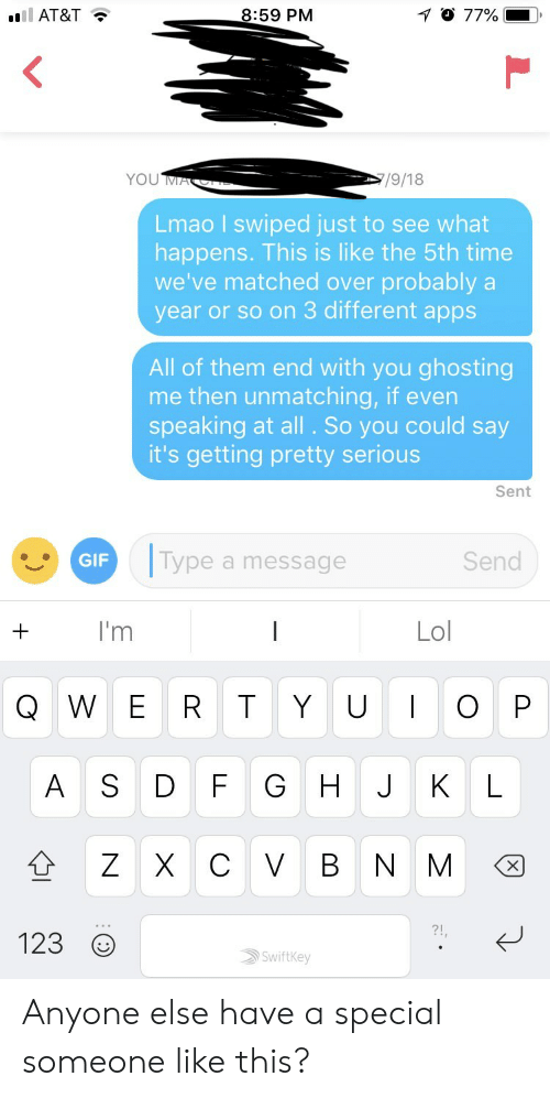 Getting Pretty Serious: AT&T  8:59 PM  Lmao I swiped just to see what  happens. This is like the 5th time  we've matched over probably a  year or so on 3 different apps  All of them end with you ghosting  me then unmatching, if even  speaking at all . So you could say  it's getting pretty serious  Sent  ype a message  Send  I'm  Lol  Q W E R T Y U O P  123  Swiftkey Anyone else have a special someone like this?
