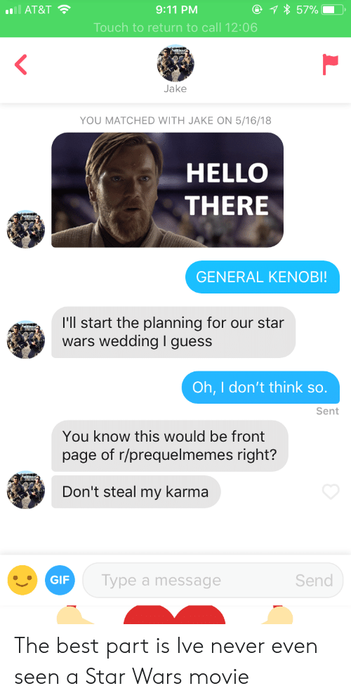 Prequelmemes: . AT&T  9:11 PM  Touch to return to call 12:06  Jake  YOU MATCHED WITH JAKE ON 5/16/18  HELLO  THERE  GENERAL KENOBI  I'll start the planning for our star  wars wedding I guess  Oh, I don't think so.  Sent  You know this would be front  page of r/prequelmemes right?  Don't steal my karma  GIF  Type a message  Send The best part is Ive never even seen a Star Wars movie