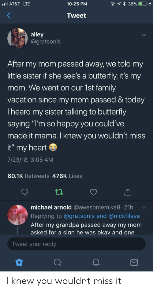 """Sian: AT&T LTE  10:25 PM  Tweet  alley  @gratsonis  After my mom passed away, we told my  little sister if she see's a butterfly, it's my  mom. We went on our 1st family  vacation since my mom passed & today  Iheard my sister talking to butterfly  saying """"I'm so happy you could've  made it mama.I knew vou wouldn't miss  it"""" my heart  7/23/18, 3:05 AM  60.1K Retweets 476K Likes  michael arnold @awesomemike8. 21h  Replying to @gratsonis and @nickfilaye  After my grandpa passed away my mom  asked for a sian he was okav and one  Tweet your reply I knew you wouldnt miss it"""