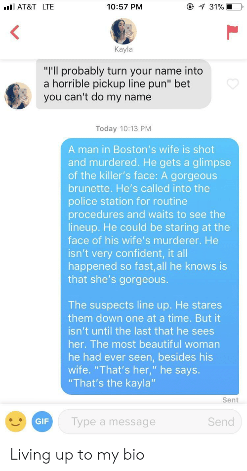 "Beautiful, Gif, and Police: AT&T LTE  10:57 PM  Kayla  ""I'll probably turn your name into  a horrible pickup line pun"" bet  you can't do my name  Today 10:13 PM  A man in Boston's wife is shot  and murdered. He gets a glimpse  of the killer's face: A gorgeous  brunette. He's called into the  police station for routine  procedures and waits to see the  lineup. He could be staring at the  face of his wife's murderer. He  isn't very confident, it all  happened so fast,all he knows is  that she's gorgeous  The suspects line up. He stares  them down one at a time. But it  isn't until the last that he sees  her. The most beautiful woman  he had ever seen, besides his  wife. ""That's her, "" he says.  ""That's the kayla""  Sent  GIF  Type a message  Send Living up to my bio"