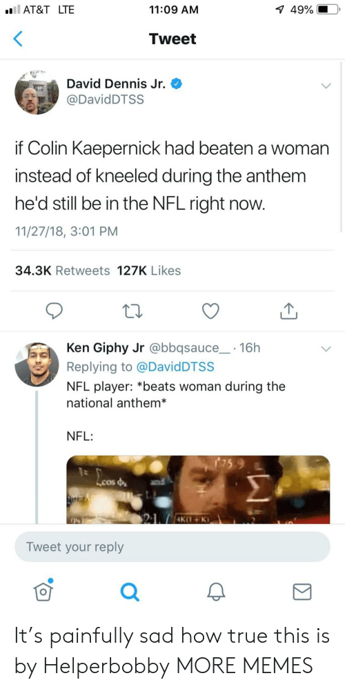 Colin Kaepernick: AT&T LTE  11:09 AM  1  49%.  Tweet  David Dennis Jr.  DavidDTSS  if Colin Kaepernick had beaten a woman  instead of kneeled during the anthem  he'd still be in the NFL right now.  11/27/18, 3:01 PM  34.3K Retweets 127K Likes  Ken Giphy Jr @bbqsauce 16h  Replying to @DavidDTSS  NFL player: *beats woman during the  national anthem*  NFL:  Lcos  Tweet your reply  0 It's painfully sad how true this is by Helperbobby MORE MEMES